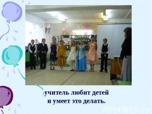 учитель любит детей учитель любит детей и умеет это делать.