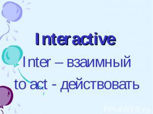 Interactive Interactive Inter – взаимный to act - действовать