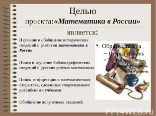 Целью проекта:«Математика в России» является: Изучение и обобщение исторических