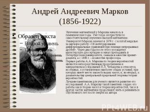 Андрей Андреевич Марков (1856-1922) Увлечение математикой у Маркова началось в г