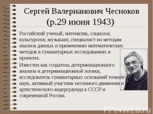 Сергей Валерианович Чесноков (р.29 июня 1943) Российский ученый, математик