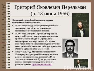 Григорий Яковлевич Перельман (р. 13 июня 1966) Выдающийся российский