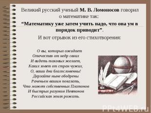 Великий русский ученый М. В. Ломоносов говорил о математике так: Великий русский