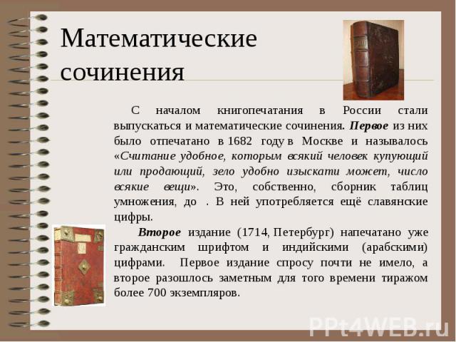 С началом книгопечатания в России стали выпускаться и математические сочинения. Первое из них было отпечатано в1682 годув Москве и называлось «Считание удобное, которым всякий человек купующий или продающий, зело удобно изыскати может, ч…