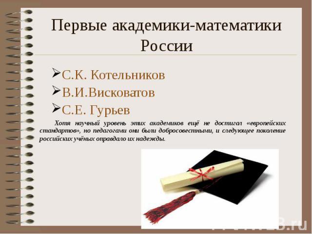 Первые академики-математики России С.К. Котельников В.И.Висковатов С.Е. Гурьев Хотя научный уровень этих академиков ещё не достигал «европейских стандартов», но педагогами они были добросовестными, и следующее поколение российских учёных оправдало и…
