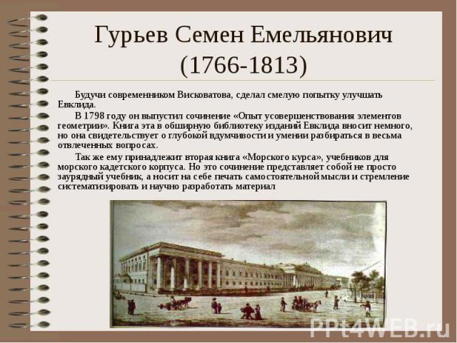 Гурьев Семен Емельянович (1766-1813) Будучи современником Висковатова, сделал смелую попытку улучшать Евклида. В 1798 году он выпустил сочинение «Опыт усовершенствования элементов геометрии». Книга эта в обширную библиотеку изданий Евклида вносит не…