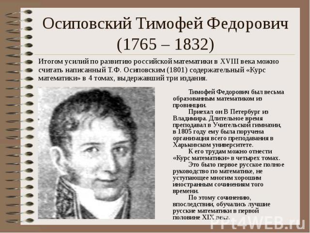 Осиповский Тимофей Федорович (1765 – 1832) Итогом усилий по развитию российской математики в XVIII века можно считать написанный Т.Ф. Осиповским (1801) содержательный «Курс математики» в 4 томах, выдержавший три издания.
