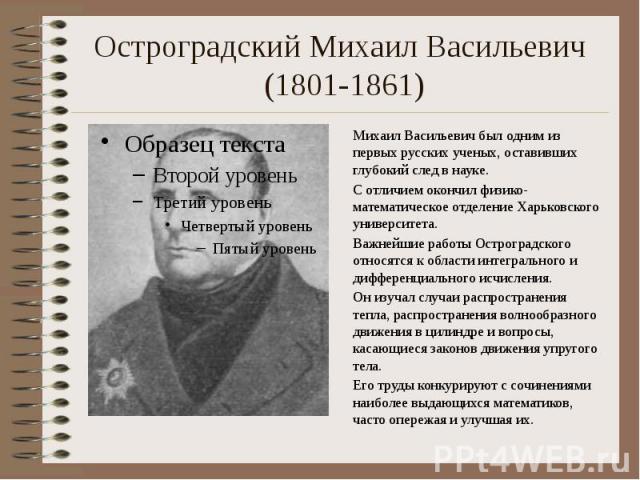 Остроградский Михаил Васильевич (1801-1861) Михаил Васильевич был одним из первых русских ученых, оставивших глубокий след в науке. С отличием окончил физико-математическое отделение Харьковского университета. Важнейшие работы Остроградского относят…