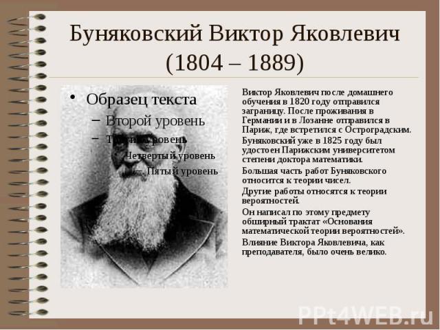 Буняковский Виктор Яковлевич (1804 – 1889) Виктор Яковлевич после домашнего обучения в 1820 году отправился заграницу. После проживания в Германии и в Лозанне отправился в Париж, где встретился с Остроградским. Буняковский уже в 1825 году был удосто…