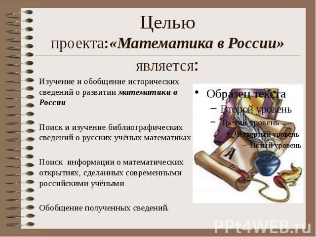 Целью проекта:«Математика в России» является: Изучение и обобщение исторических сведений о развитии математики в России Поиск и изучение библиографических сведений о русских учёных математиках Поиск информации о математических открытиях, сделанных с…