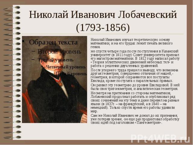Николай Иванович Лобачевский (1793-1856) Николай Иванович изучал теоретическую основу математики, и на его трудах лежит печать великого гения. же спустя четыре года после поступления в Казанский университет (в 1811 году) Совет университета признал е…