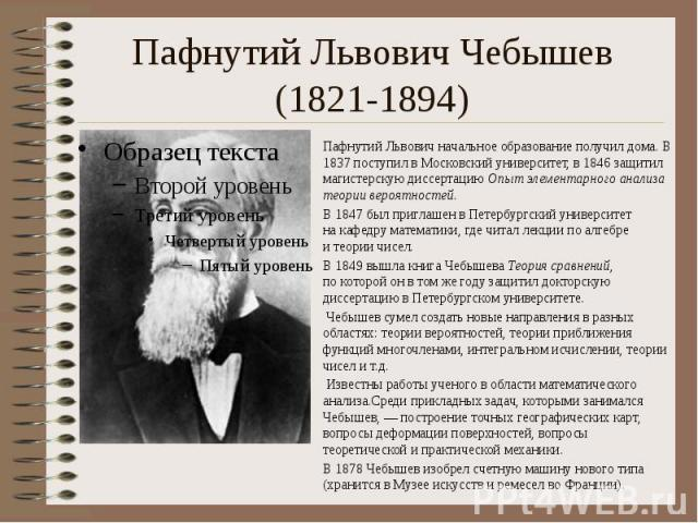 Пафнутий Львович Чебышев (1821-1894) Пафнутий Львович начальное образование получил дома.В 1837поступил вМосковский университет, в1846защитил магистерскую диссертацию Опыт элементарного анализа теории вероятностей.…