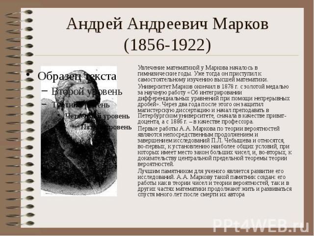 Андрей Андреевич Марков (1856-1922) Увлечение математикой у Маркова началось в гимназические годы. Уже тогда он приступил к самостоятельному изучению высшей математики. Университет Марков окончил в 1878 г. с золотой медалью за научную работу «Об инт…