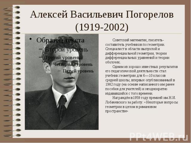 Алексей Васильевич Погорелов (1919-2002) Советский математик, писатель-составитель учебников по геометрии. Специалист в области выпуклой и дифференциальной геометрии, теории дифференциальных уравнений и теории оболочек. Одним из хо…
