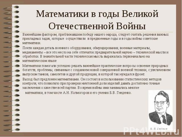 Математики в годы Великой Отечественной Войны Важнейшим фактором, приближавшим победу нашего народа, следует считать решения важных прикладных задач, которые осуществили в предвоенные годы и в годы войны советские математики. Почти каждая деталь вое…