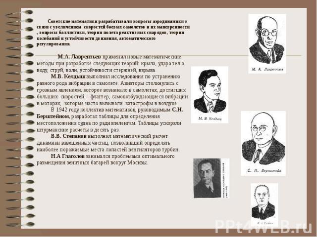 Советские математики разрабатывали вопросы аэродинамики в связи с увеличением скоростей боевых самолетов и их маневренности , вопросы баллистики, теории полета реактивных снарядов, теории колебаний и устойчивости движения, автоматического регулирова…