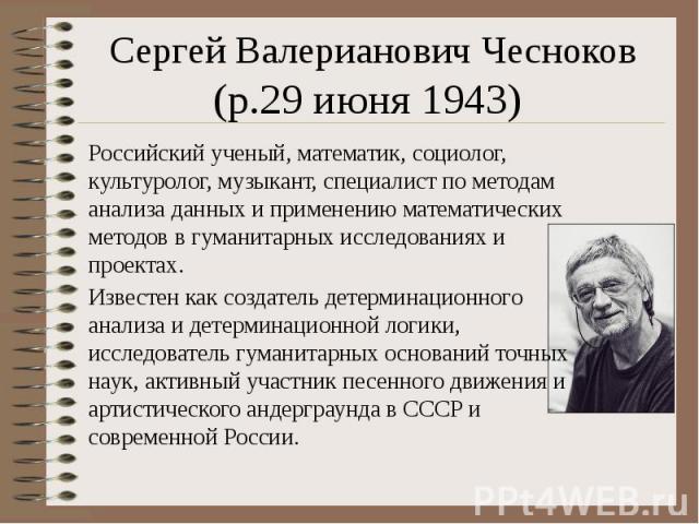 Сергей Валерианович Чесноков (р.29 июня 1943) Российский ученый, математик, социолог, культуролог, музыкант, специалист по методам анализа данных и применению математических методов в гуманитарных исследованиях и проектах. Известен как создате…