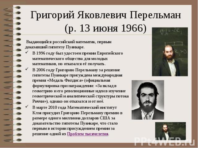 Григорий Яковлевич Перельман (р. 13 июня 1966) Выдающийся российскийматематик, первым доказавший гипотезу Пуанкаре. В 1996 году был удостоен премии Европейского математического обществадля молодых математиков, но отказался её получ…