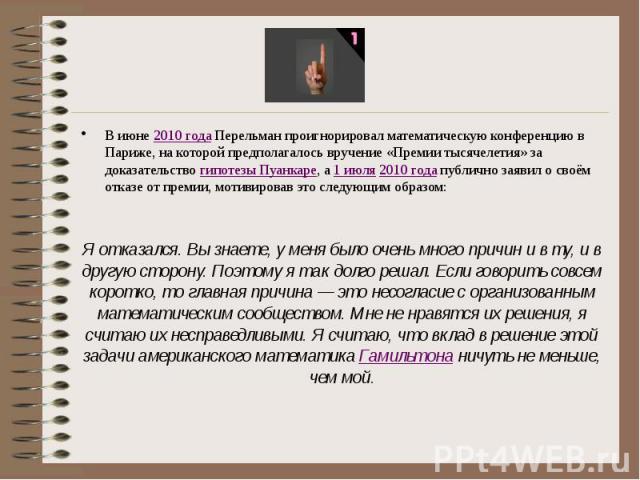 В июне2010 годаПерельман проигнорировал математическую конференцию в Париже, на которой предполагалось вручение «Премии тысячелетия» за доказательствогипотезы Пуанкаре, а1 июля2010 годапублично заявил о своём отка…