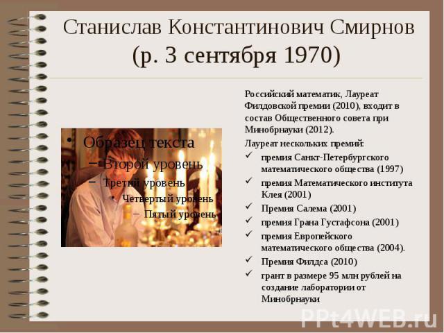 Станислав Константинович Смирнов (р. 3 сентября 1970) Российский математик, Лауреат Филдовской премии(2010), входит в состав Общественного совета при Минобрнауки (2012). Лауреат нескольких премий: премия Санкт-Петербургского математическ…