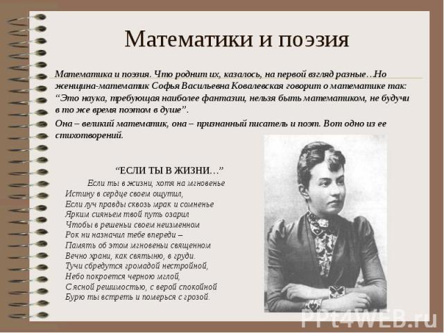 """Математики и поэзия Математика и поэзия. Что роднит их, казалось, на первой взгляд разные…Но женщина-математик Софья Васильевна Ковалевская говорит о математике так: """"Это наука, требующая наиболее фантазии, нельзя быть математиком, не будучи в то же…"""