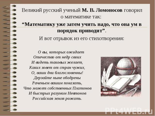 """Великий русский ученый М. В. Ломоносов говорил о математике так: Великий русский ученый М. В. Ломоносов говорил о математике так: """"Математику уже затем учить надо, что она ум в порядок приводит"""". И вот отрывок из его стихотворения:"""