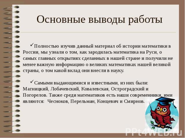 Основные выводы работы Полностью изучив данный материал об истории математики в России, мы узнали о том, как зародилась математика на Руси, о самых главных открытиях сделанных в нашей стране и получили не менее важную информацию о великих математика…