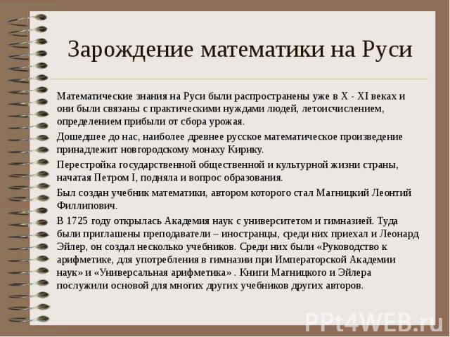 Зарождение математики на Руси Математические знания на Руси были распространены уже в X - XI веках и они были связаны с практическими нуждами людей, летоисчислением, определением прибыли от сбора урожая. Дошедшее до нас, наиболее древнее русское мат…