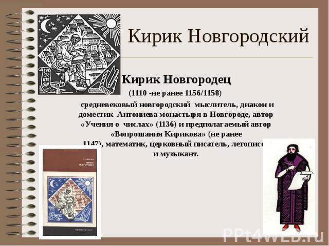 Кирик Новгородский Кирик Новгородец (1110 -не ранее 1156/1158) средневековый новгородский мыслитель,диакони доместик Антониева монастырявНовгороде, автор «Учения о числах» (1136) и предполагаемый автор «Вопрошания Кирик…