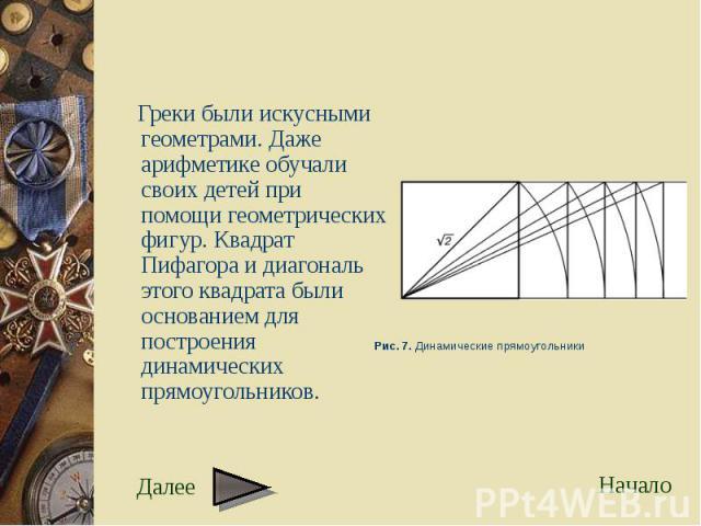 Греки были искусными геометрами. Даже арифметике обучали своих детей при помощи геометрических фигур. Квадрат Пифагора и диагональ этого квадрата были основанием для построения динамических прямоугольников. Греки были искусными геометрами. Даже ариф…
