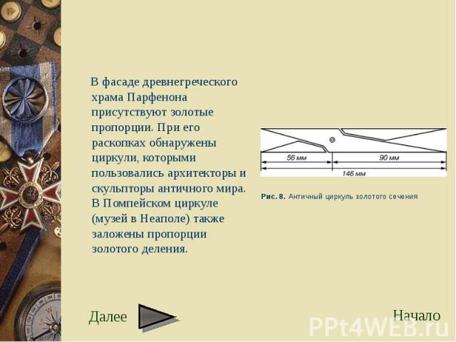 В фасаде древнегреческого храма Парфенона присутствуют золотые пропорции. При его раскопках обнаружены циркули, которыми пользовались архитекторы и скульпторы античного мира. В Помпейском циркуле (музей в Неаполе) также заложены пропорции золотого д…