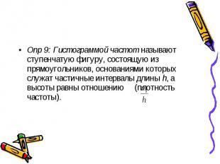 Опр 9: Гистограммой частот называют ступенчатую фигуру, состоящую из прямоугольн