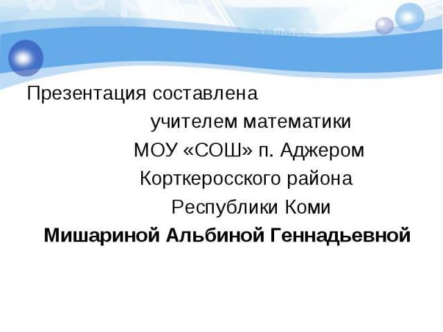 Презентация составлена учителем математики МОУ «СОШ» п. Аджером Корткеросского района Республики Коми Мишариной Альбиной Геннадьевной