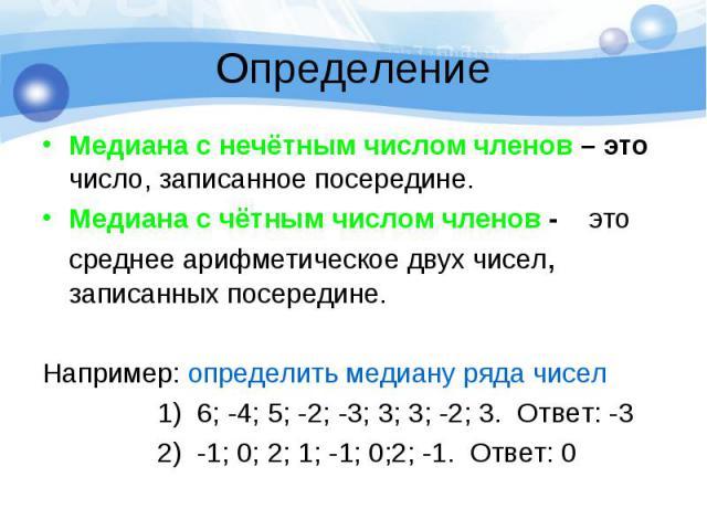 Определение Медиана с нечётным числом членов – это число, записанное посередине. Медиана с чётным числом членов - это среднее арифметическое двух чисел, записанных посередине. Например: определить медиану ряда чисел 1) 6; -4; 5; -2; -3; 3; 3; -2; 3.…