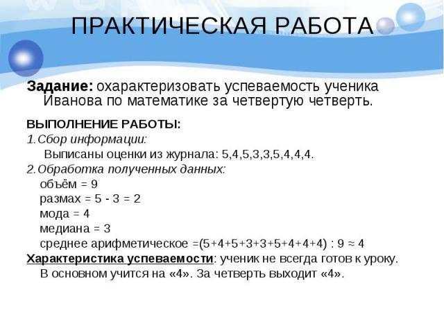ПРАКТИЧЕСКАЯ РАБОТА Задание: охарактеризовать успеваемость ученика Иванова по математике за четвертую четверть. ВЫПОЛНЕНИЕ РАБОТЫ: 1.Сбор информации: Выписаны оценки из журнала: 5,4,5,3,3,5,4,4,4. 2.Обработка полученных данных: объём = 9 размах = 5 …