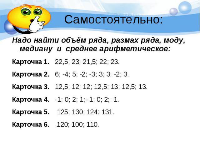 Самостоятельно: Надо найти объём ряда, размах ряда, моду, медиану и среднее арифметическое: Карточка 1. 22,5; 23; 21,5; 22; 23. Карточка 2. 6; -4; 5; -2; -3; 3; 3; -2; 3. Карточка 3. 12,5; 12; 12; 12,5; 13; 12,5; 13. Карточка 4. -1; 0; 2; 1; -1; 0; …