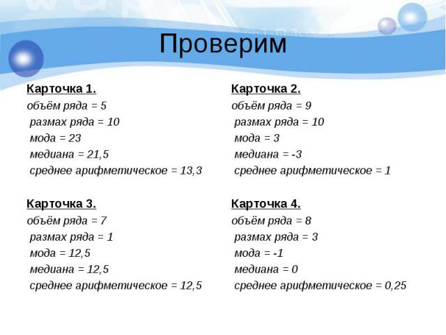 Проверим Карточка 1. объём ряда = 5 размах ряда = 10 мода = 23 медиана = 21,5 среднее арифметическое = 13,3 Карточка 3. объём ряда = 7 размах ряда = 1 мода = 12,5 медиана = 12,5 среднее арифметическое = 12,5