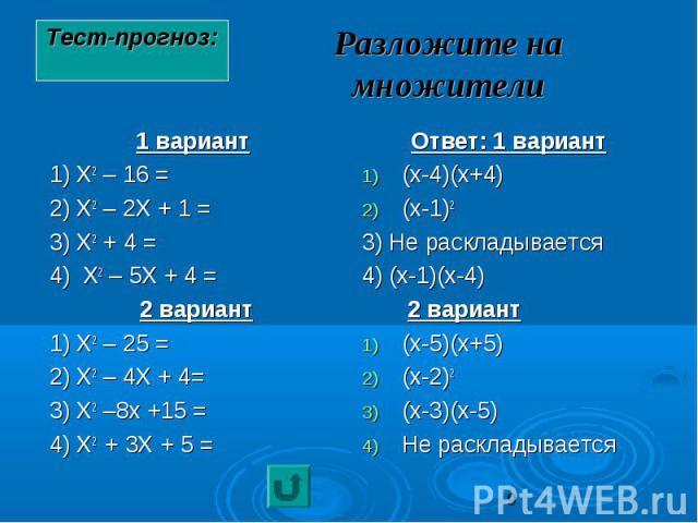 Разложите на множители 1 вариант 1) Х2 – 16 = 2) Х2 – 2Х + 1 = 3) Х2 + 4 = 4) Х2 – 5Х + 4 = 2 вариант 1) Х2 – 25 = 2) Х2 – 4Х + 4= 3) Х2 –8х +15 = 4) Х2 + 3Х + 5 =