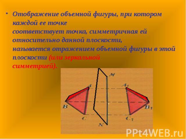Отображение объемной фигуры, при котором каждой ее точке соответствует точка, симметричная ей относительно данной плоскости, называется отражением объемной фигуры в этой плоскости (или зеркальной симметрией). Отображение объемной фигуры, при котором…