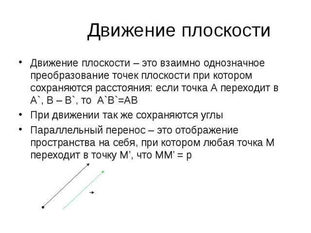 Движение плоскости – это взаимно однозначное преобразование точек плоскости при котором сохраняются расстояния: если точка А переходит в А`, В – В`, то А`В`=АВ Движение плоскости – это взаимно однозначное преобразование точек плоскости при котором с…