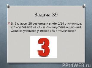В 5 классе 28 учеников и в нём 1/14 отличников, 2/7 – успевают на «4» и «5», неу
