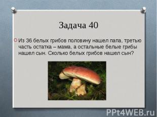 Из 36 белых грибов половину нашел папа, третью часть остатка – мама, а остальные