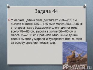 У марала, длина тела достигает 250—265 см, высота в холке 135— 155 см и масса 30