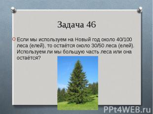 Если мы используем на Новый год около 40/100 леса (елей), то остаётся около 30/5