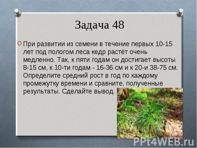 При развитии из семени в течение первых 10-15 лет под пологом леса кедр растёт очень медленно. Так, к пяти годам он достигает высоты 8-15 см, к 10-ти годам - 16-36 см и к 20-и 38-75 см. Определите средний рост в год по каждому промежутку времени и с…