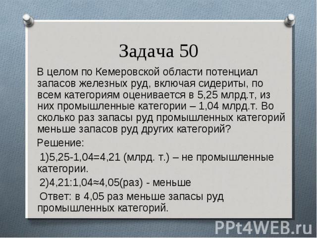 В целом по Кемеровской области потенциал запасов железных руд, включая сидериты, по всем категориям оценивается в 5,25 млрд.т, из них промышленные категории – 1,04 млрд.т. Во сколько раз запасы руд промышленных категорий меньше запасов руд других ка…