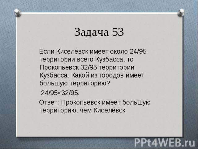 Если Киселёвск имеет около 24/95 территории всего Кузбасса, то Прокопьевск 32/95 территории Кузбасса. Какой из городов имеет большую территорию? Если Киселёвск имеет около 24/95 территории всего Кузбасса, то Прокопьевск 32/95 территории Кузбасса. Ка…