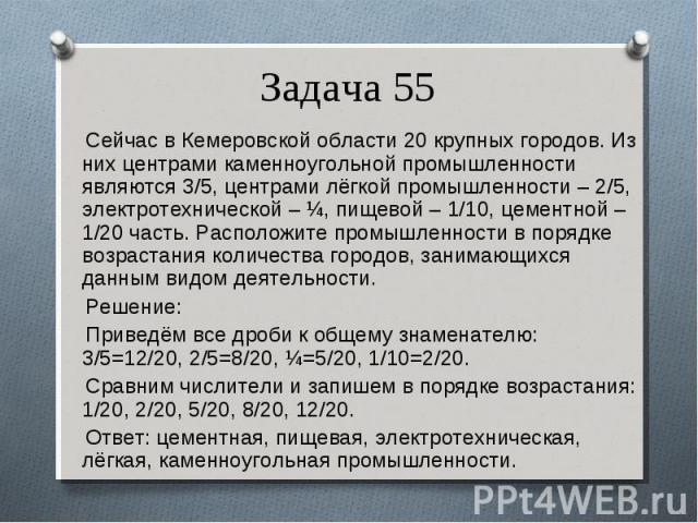 Сейчас в Кемеровской области 20 крупных городов. Из них центрами каменноугольной промышленности являются 3/5, центрами лёгкой промышленности – 2/5, электротехнической – ¼, пищевой – 1/10, цементной – 1/20 часть. Расположите промышленности в порядке …