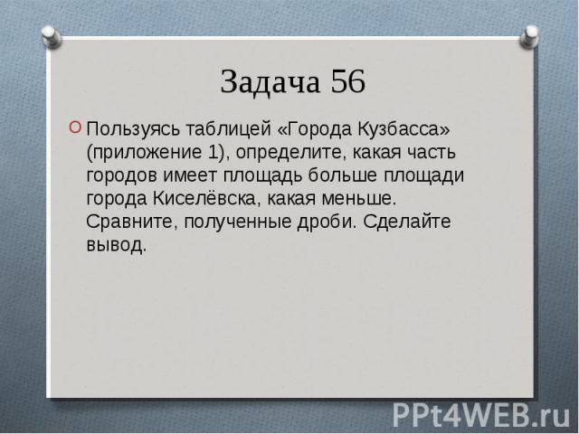 Пользуясь таблицей «Города Кузбасса» (приложение 1), определите, какая часть городов имеет площадь больше площади города Киселёвска, какая меньше. Сравните, полученные дроби. Сделайте вывод. Пользуясь таблицей «Города Кузбасса» (приложение 1), опред…