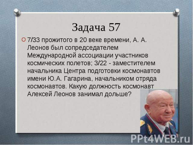 7/33 прожитого в 20 веке времени, А. А. Леонов был сопредседателем Международной ассоциации участников космических полетов; 3/22 - заместителем начальника Центра подготовки космонавтов имени Ю.А. Гагарина, начальником отряда космонавтов. Какую должн…